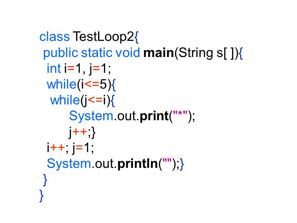 class TestLoop2{ public static void main(String s[ ]){ int i=1, j=1; while(i<=5){ while(j<=i){ System.out.print( * );